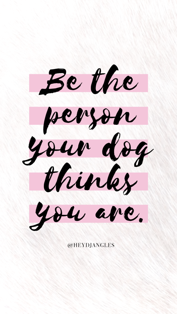 Be the person your dog thinks you are. Dog quote wallpaper - Hey, Djangles.
