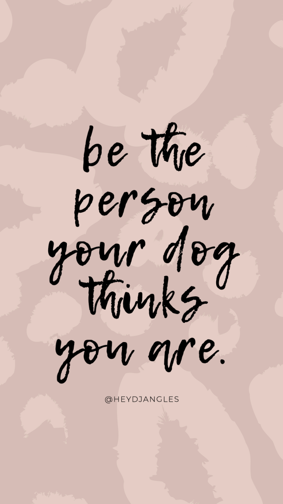 """""""Be the person your dog thinks you are."""" Dog lover quote."""