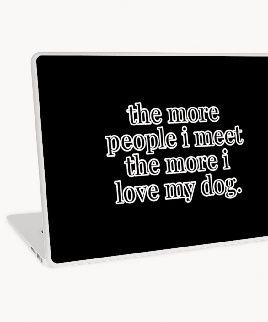 The More People I Meet The More I Love My Dog Laptop Skin - Hey, Djangles. available via Redbubble